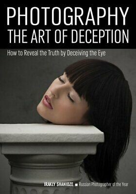 Photography: The Art Of Deception How to Reveal the Truth by