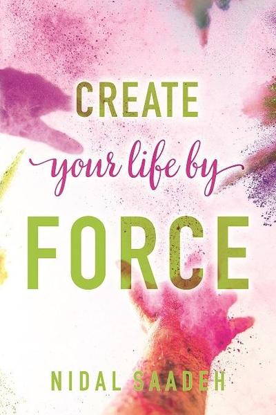 Create Your Life By Force – by Nidal Saadeh (Author)